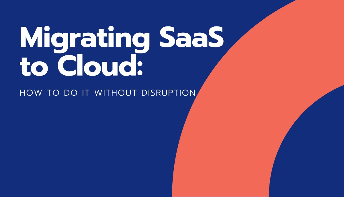Migrating SaaS to Cloud: How to do it without disruption 3